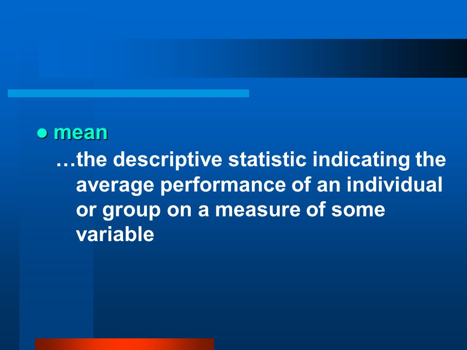 mean mean …the descriptive statistic indicating the average performance of an individual or group on a measure of some variable