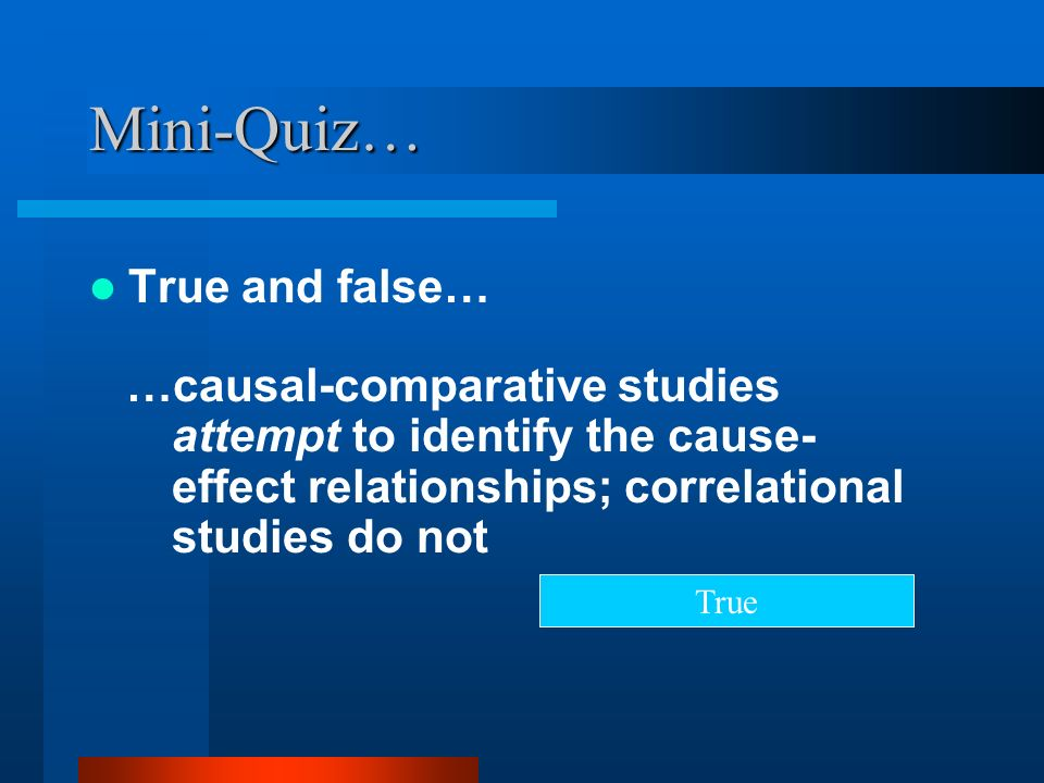 Mini-Quiz… True and false… …causal-comparative studies attempt to identify the cause- effect relationships; correlational studies do not True