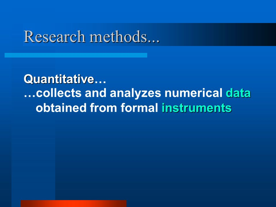 Research methods... Quantitative Quantitative… data instruments …collects and analyzes numerical data obtained from formal instruments