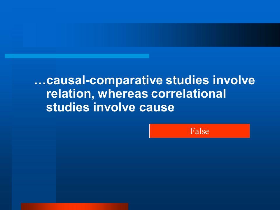 …causal-comparative studies involve relation, whereas correlational studies involve cause False