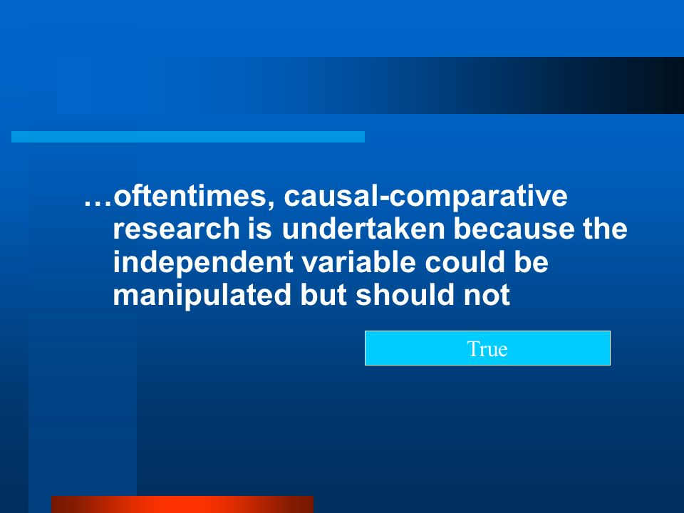 …oftentimes, causal-comparative research is undertaken because the independent variable could be manipulated but should not True
