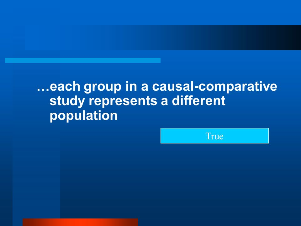 …each group in a causal-comparative study represents a different population True