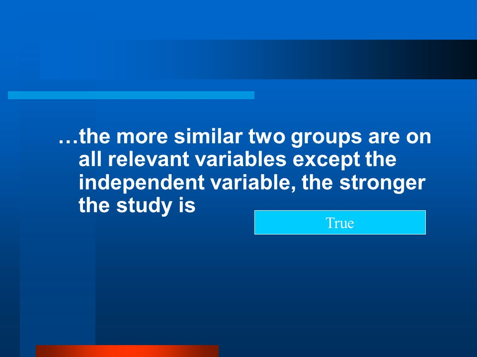 …the more similar two groups are on all relevant variables except the independent variable, the stronger the study is True