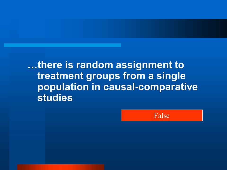 …there is random assignment to treatment groups from a single population in causal-comparative studies False