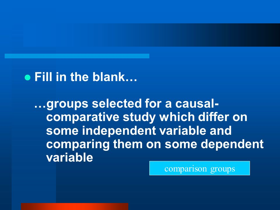 Fill in the blank… …groups selected for a causal- comparative study which differ on some independent variable and comparing them on some dependent var