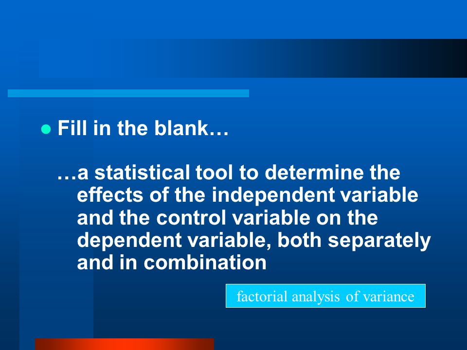 Fill in the blank… …a statistical tool to determine the effects of the independent variable and the control variable on the dependent variable, both s
