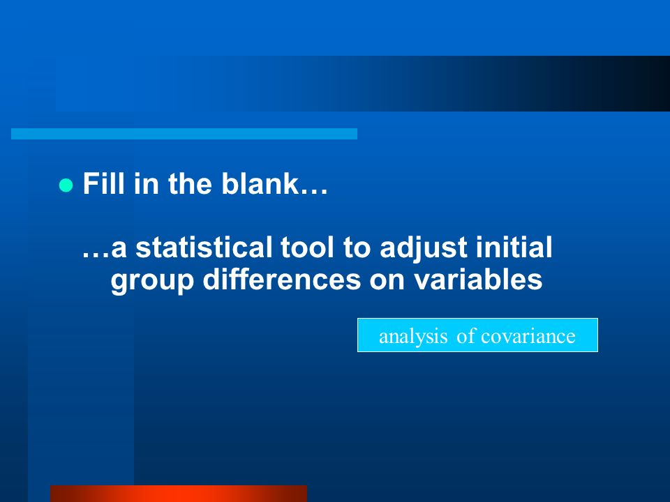 Fill in the blank… …a statistical tool to adjust initial group differences on variables analysis of covariance