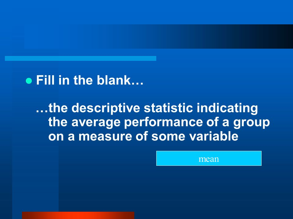 Fill in the blank… …the descriptive statistic indicating the average performance of a group on a measure of some variable mean