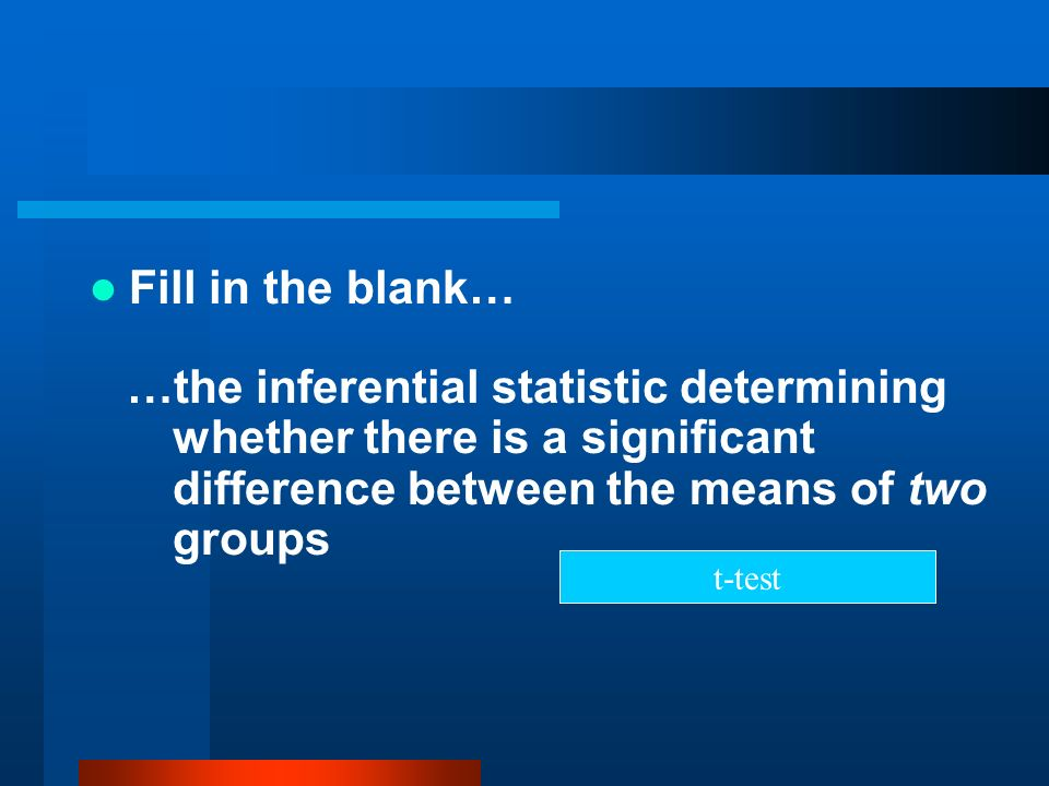Fill in the blank… …the inferential statistic determining whether there is a significant difference between the means of two groups t-test
