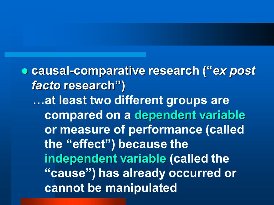 causal-comparative research (ex post facto research) causal-comparative research (ex post facto research) dependent variable independent variable …at