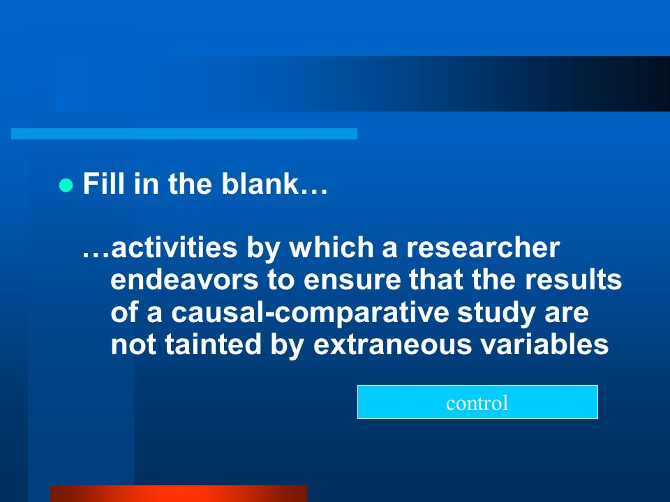 Fill in the blank… …activities by which a researcher endeavors to ensure that the results of a causal-comparative study are not tainted by extraneous