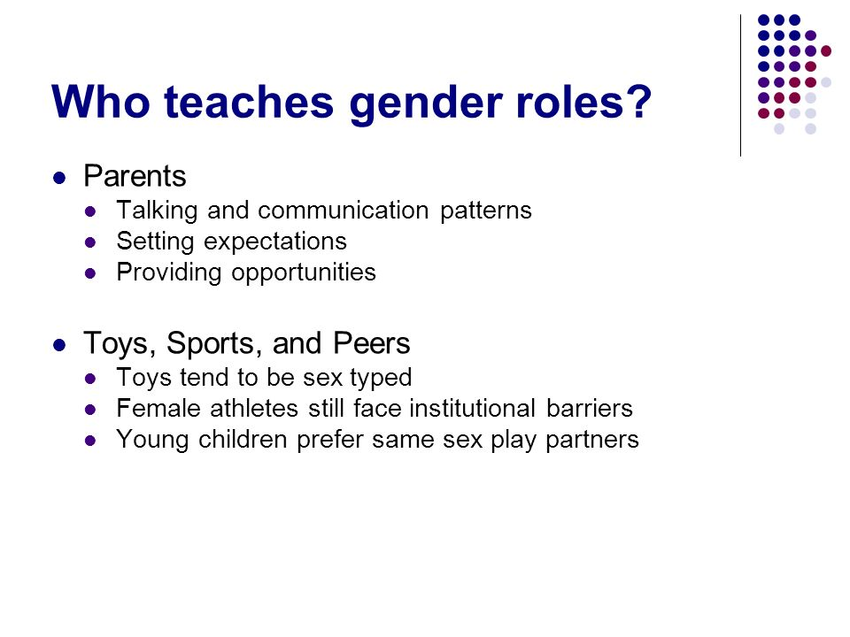 Who teaches gender roles? Parents Talking and communication patterns Setting expectations Providing opportunities Toys, Sports, and Peers Toys tend to