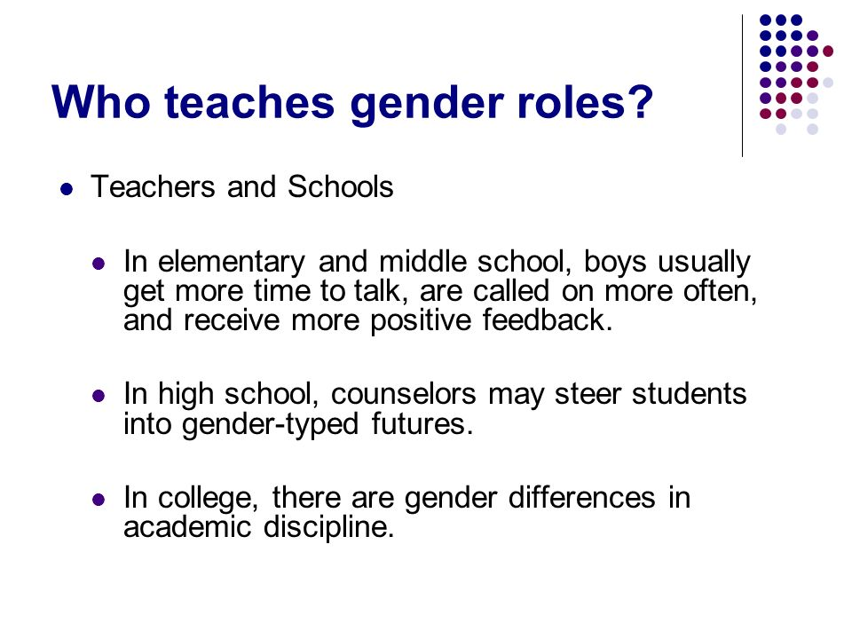 Who teaches gender roles? Teachers and Schools In elementary and middle school, boys usually get more time to talk, are called on more often, and rece