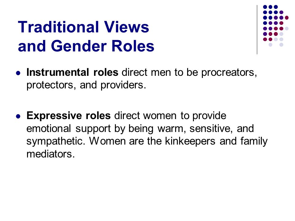 Traditional Views and Gender Roles Instrumental roles direct men to be procreators, protectors, and providers. Expressive roles direct women to provid