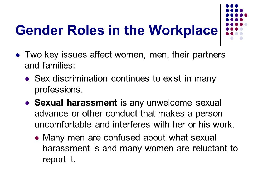 Gender Roles in the Workplace Two key issues affect women, men, their partners and families: Sex discrimination continues to exist in many professions