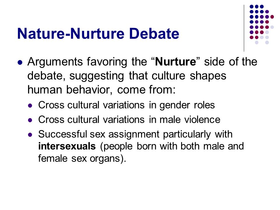Nature-Nurture Debate Arguments favoring the Nurture side of the debate, suggesting that culture shapes human behavior, come from: Cross cultural vari