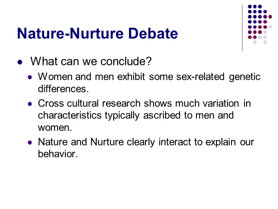 Nature-Nurture Debate What can we conclude? Women and men exhibit some sex-related genetic differences. Cross cultural research shows much variation i