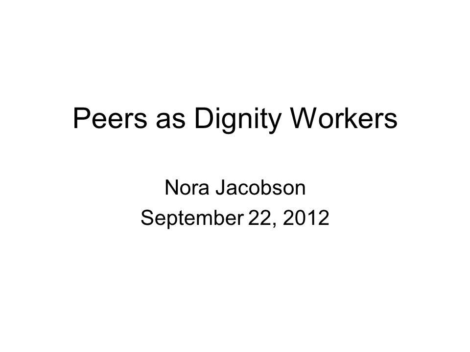 Peers as Dignity Workers Nora Jacobson September 22, 2012