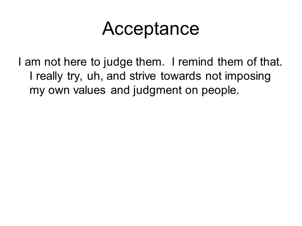 Acceptance I am not here to judge them. I remind them of that. I really try, uh, and strive towards not imposing my own values and judgment on people.