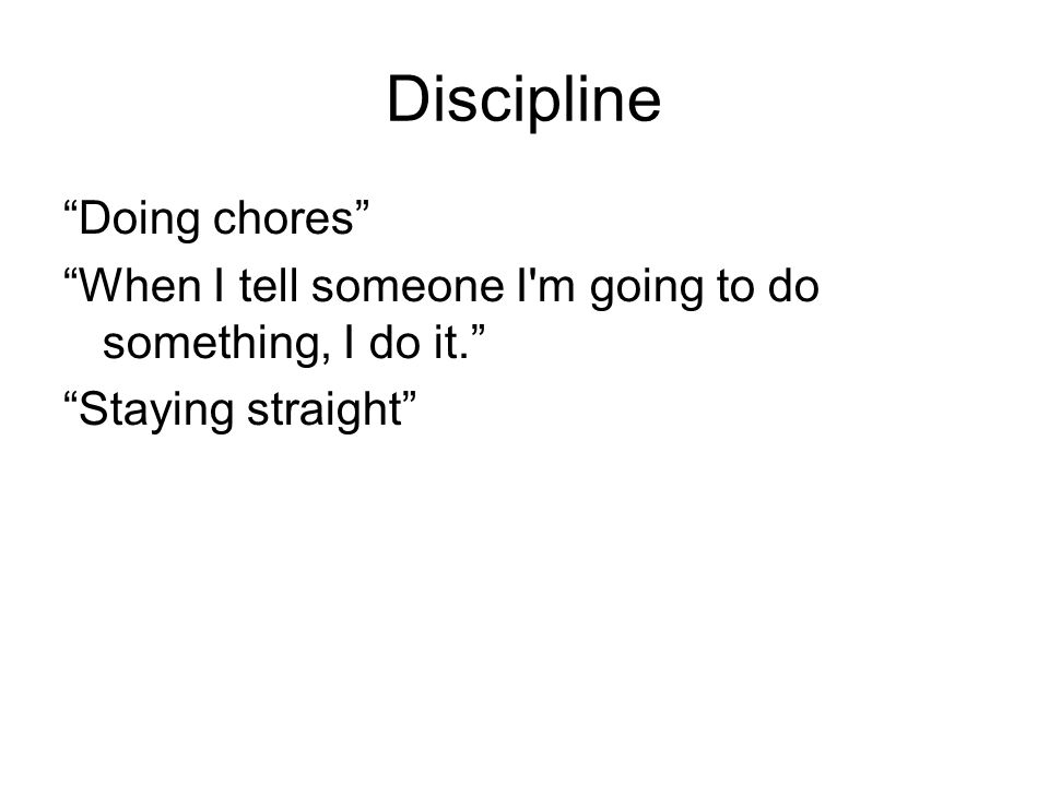 Discipline Doing chores When I tell someone I'm going to do something, I do it. Staying straight