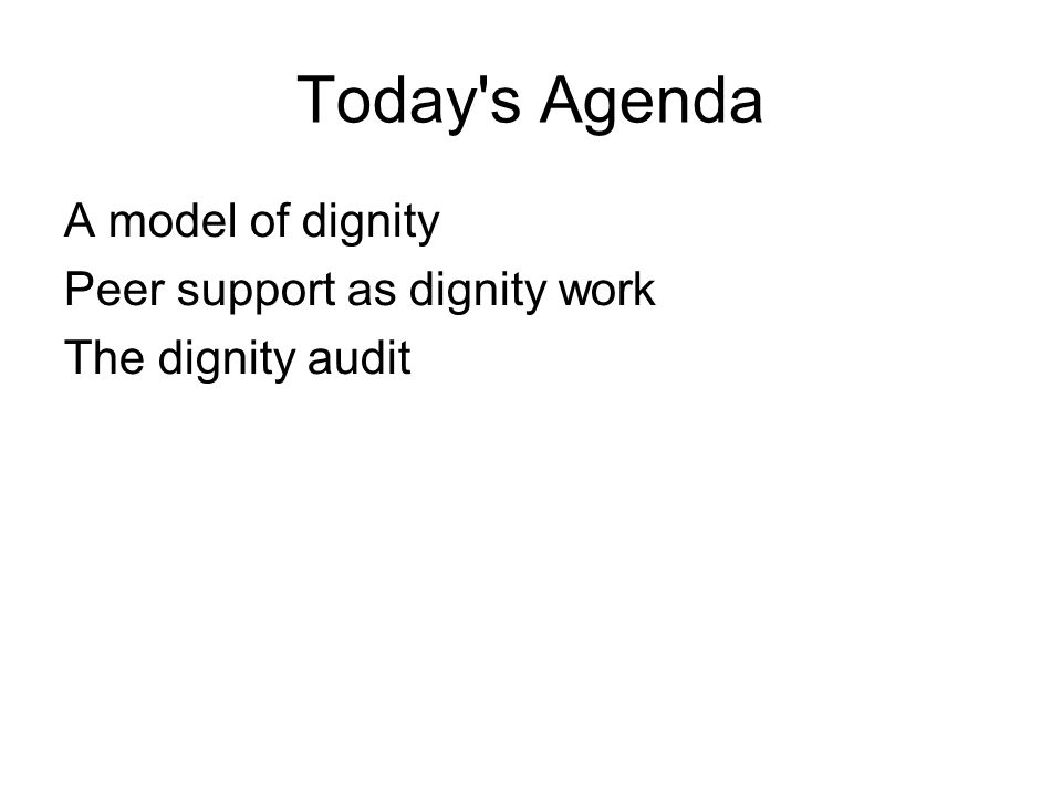 Today's Agenda A model of dignity Peer support as dignity work The dignity audit
