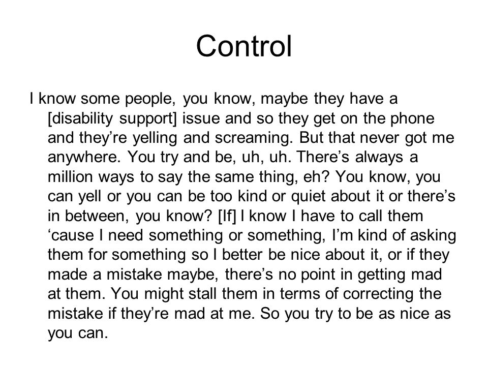 Control I know some people, you know, maybe they have a [disability support] issue and so they get on the phone and theyre yelling and screaming. But