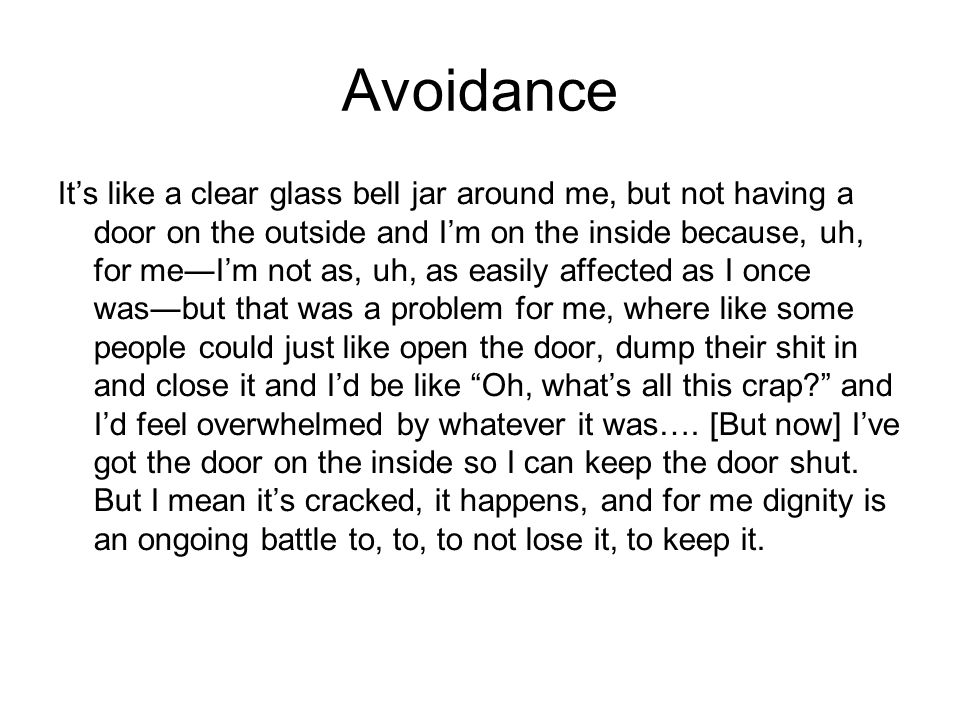 Avoidance Its like a clear glass bell jar around me, but not having a door on the outside and Im on the inside because, uh, for meIm not as, uh, as ea