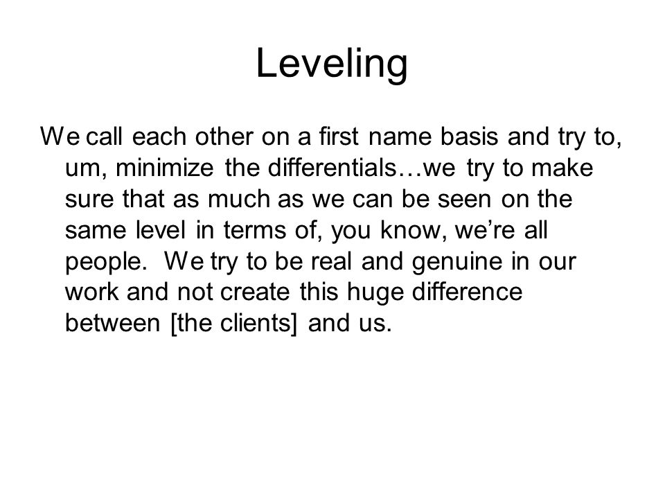 Leveling We call each other on a first name basis and try to, um, minimize the differentials…we try to make sure that as much as we can be seen on the