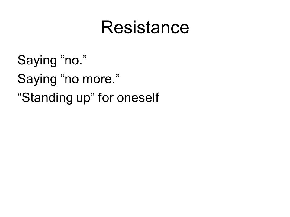 Resistance Saying no. Saying no more. Standing up for oneself
