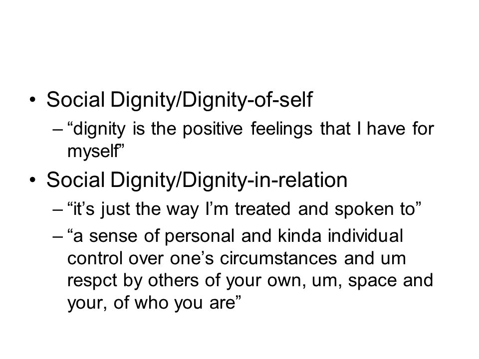 Social Dignity/Dignity-of-self –dignity is the positive feelings that I have for myself Social Dignity/Dignity-in-relation –its just the way Im treate