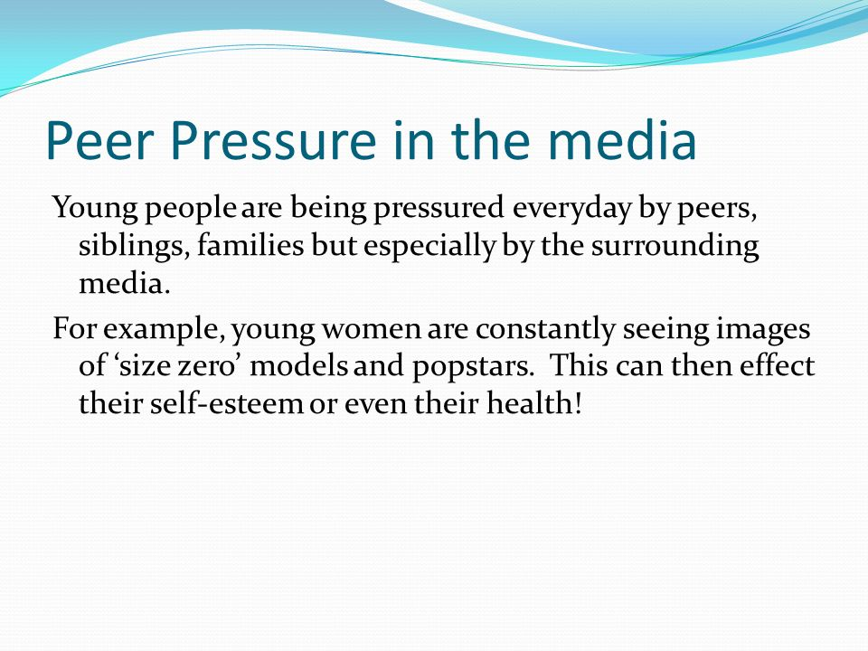Peer Pressure in the media Young people are being pressured everyday by peers, siblings, families but especially by the surrounding media. For example