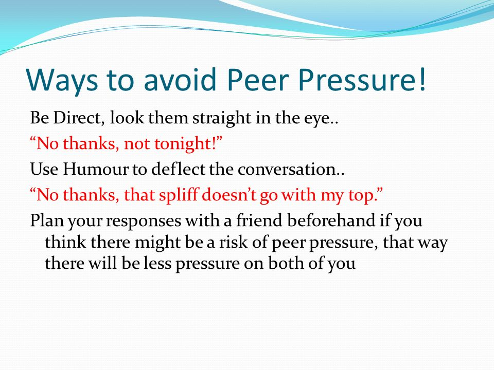 Ways to avoid Peer Pressure! Be Direct, look them straight in the eye.. No thanks, not tonight! Use Humour to deflect the conversation.. No thanks, th