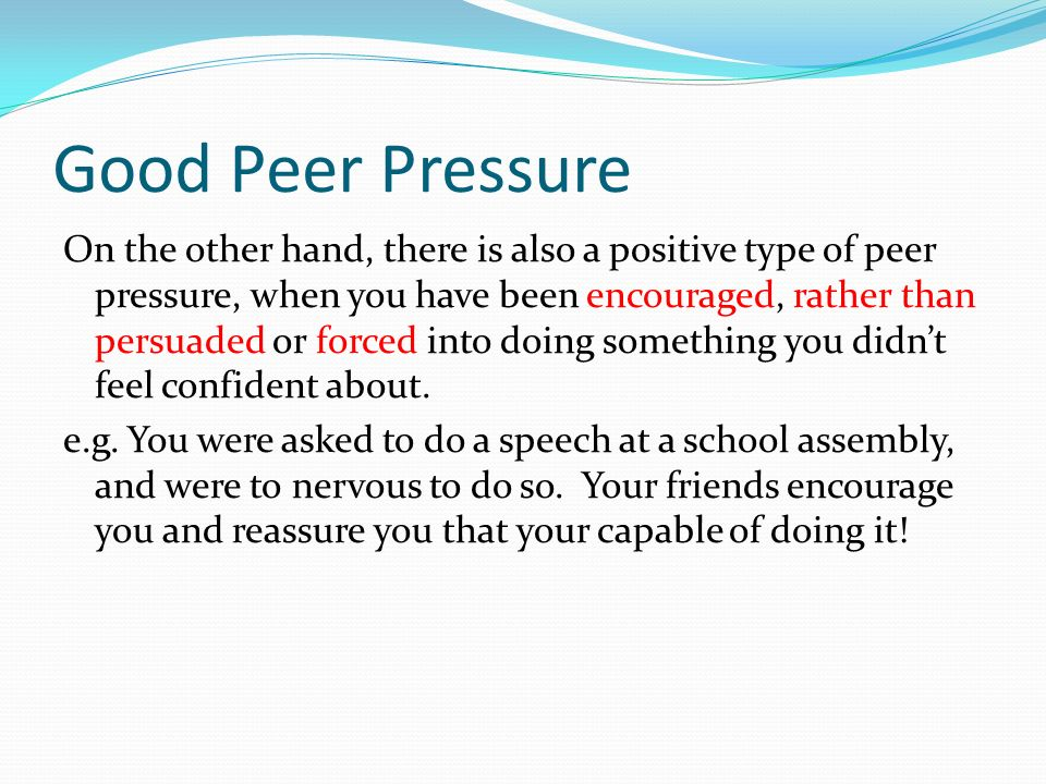 Good Peer Pressure On the other hand, there is also a positive type of peer pressure, when you have been encouraged, rather than persuaded or forced i