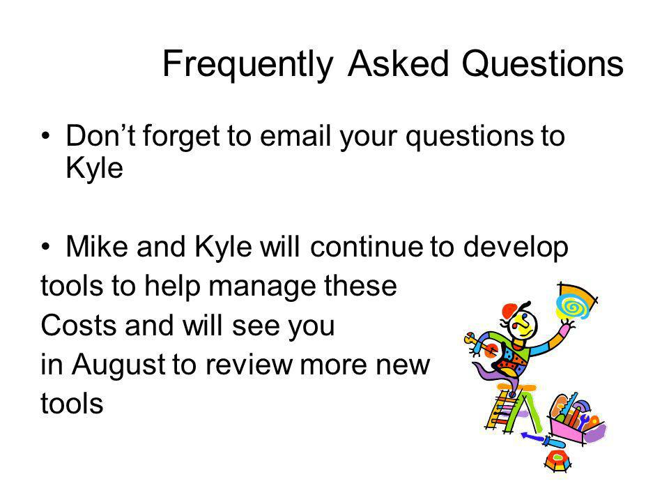 Frequently Asked Questions Dont forget to email your questions to Kyle Mike and Kyle will continue to develop tools to help manage these Costs and wil