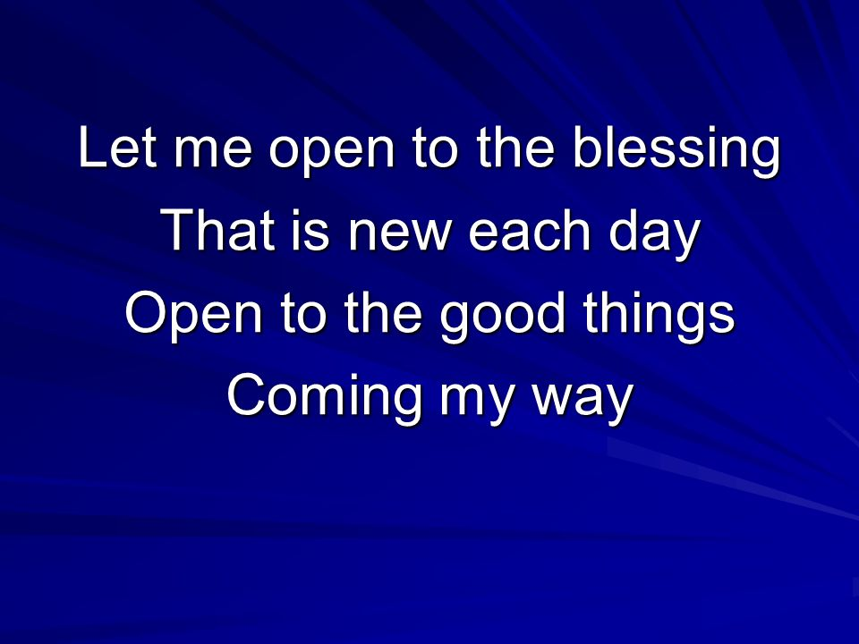 Let me open to the blessing That is new each day Open to the good things Coming my way