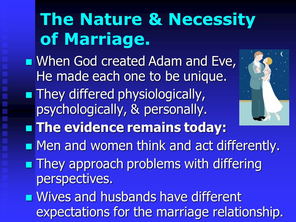 The Nature & Necessity of Marriage. When God created Adam and Eve, He made each one to be unique.