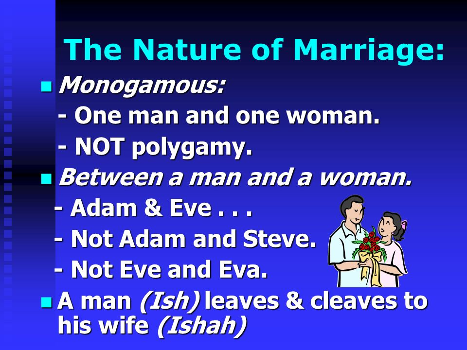 The Nature of Marriage: Monogamous: - One man and one woman. - NOT polygamy. Between a man and a woman. - Adam & Eve... - Not Adam and Steve. - Not Ev