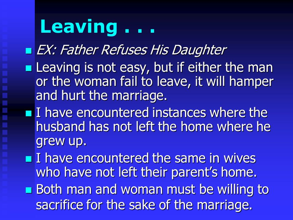 Leaving... EX: Father Refuses His Daughter EX: Father Refuses His Daughter Leaving is not easy, but if either the man or the woman fail to leave, it w