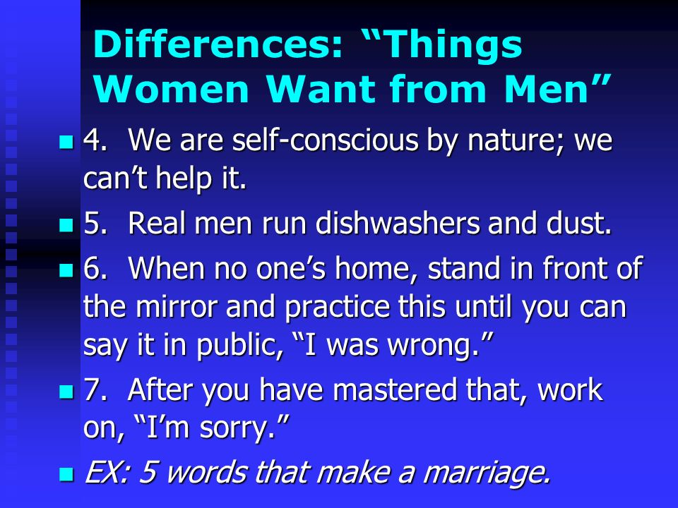 Differences: Things Women Want from Men 4. We are self-conscious by nature; we cant help it.