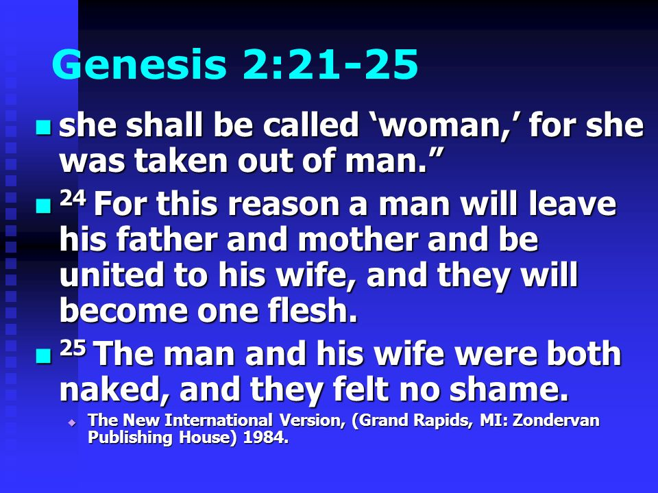 Genesis 2:21-25 she shall be called woman, for she was taken out of man. she shall be called woman, for she was taken out of man. 24 For this reason a