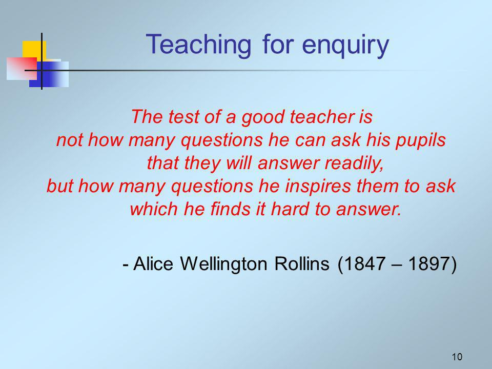 10 Teaching for enquiry The test of a good teacher is not how many questions he can ask his pupils that they will answer readily, but how many questions he inspires them to ask which he finds it hard to answer.