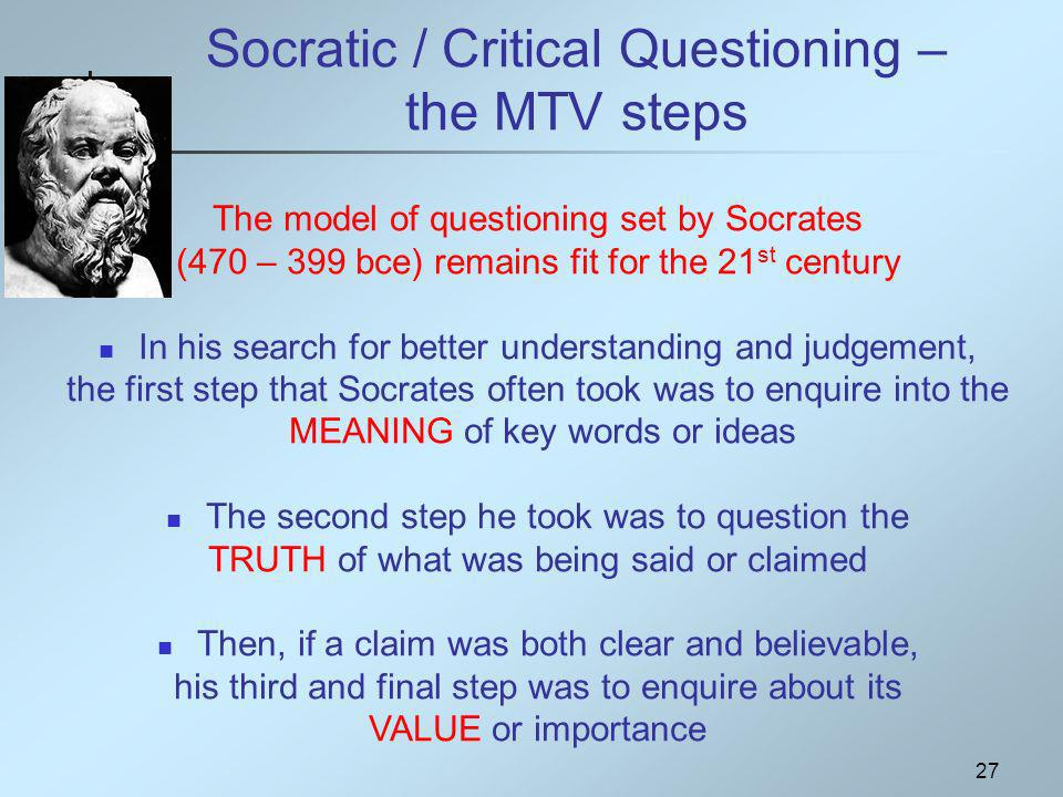 27 Socratic / Critical Questioning – the MTV steps The model of questioning set by Socrates (470 – 399 bce) remains fit for the 21 st century In his search for better understanding and judgement, the first step that Socrates often took was to enquire into the MEANING of key words or ideas The second step he took was to question the TRUTH of what was being said or claimed Then, if a claim was both clear and believable, his third and final step was to enquire about its VALUE or importance