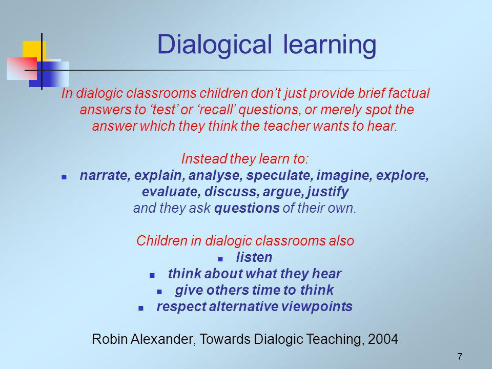 7 Dialogical learning In dialogic classrooms children dont just provide brief factual answers to test or recall questions, or merely spot the answer which they think the teacher wants to hear.