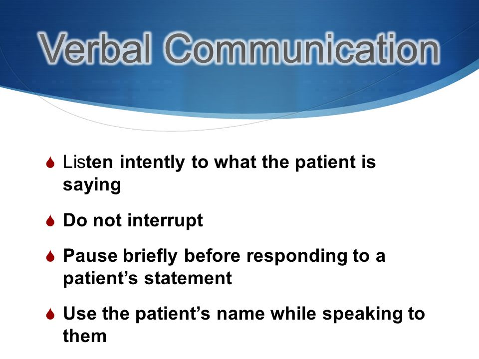 Listen intently to what the patient is saying Do not interrupt Pause briefly before responding to a patients statement Use the patients name while speaking to them