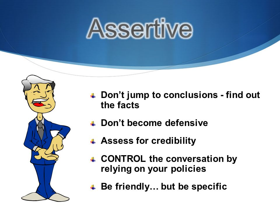 Dont jump to conclusions - find out the facts Dont become defensive Assess for credibility CONTROL the conversation by relying on your policies Be friendly… but be specific