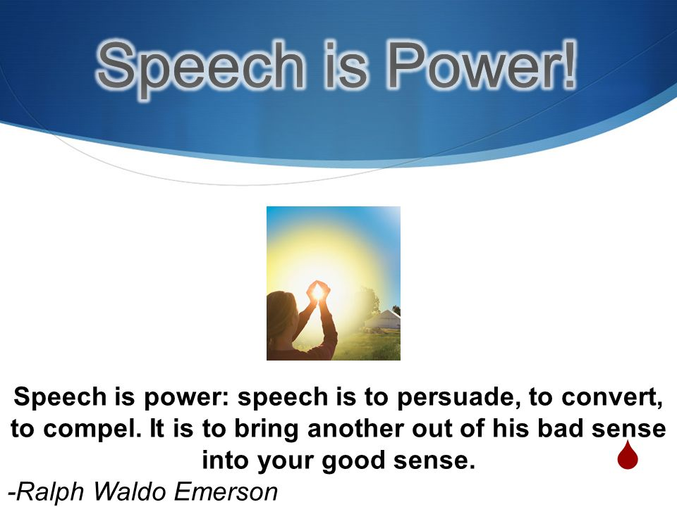 Speech is power: speech is to persuade, to convert, to compel.