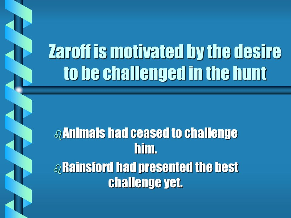 Zaroff is motivated by the desire to be challenged in the hunt b Animals had ceased to challenge him. b Rainsford had presented the best challenge yet