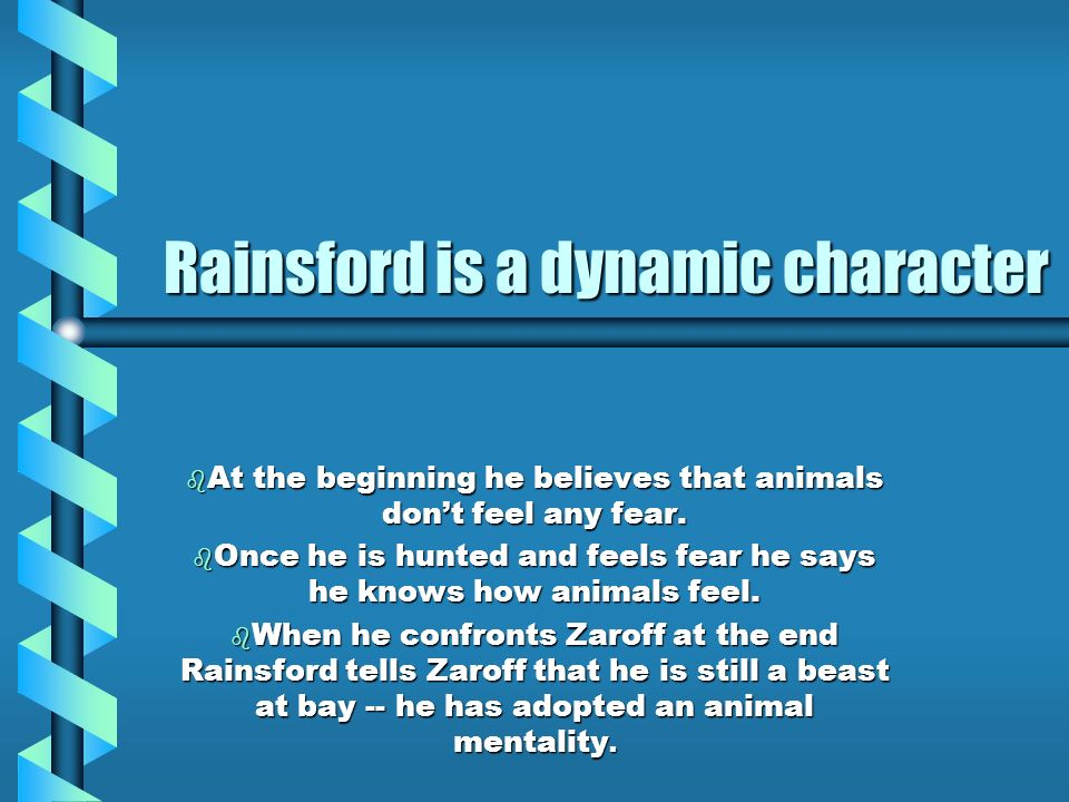 Rainsford is a dynamic character b At the beginning he believes that animals dont feel any fear. b Once he is hunted and feels fear he says he knows h