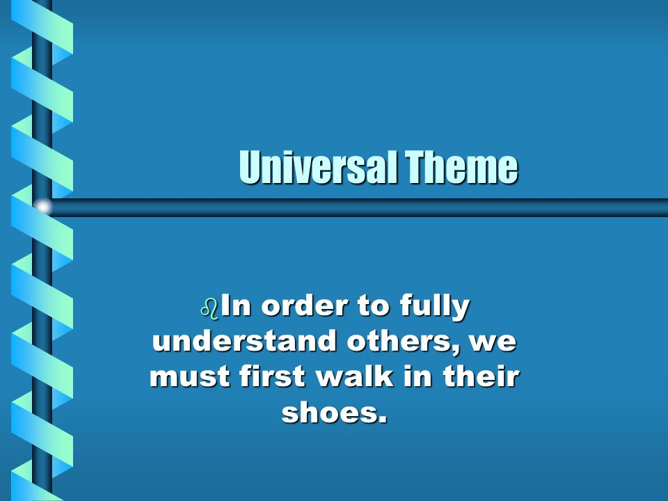 Universal Theme b In order to fully understand others, we must first walk in their shoes.