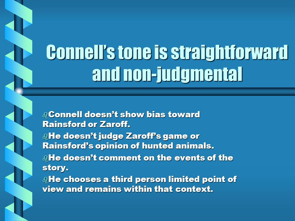 Connells tone is straightforward and non-judgmental b Connell doesnt show bias toward Rainsford or Zaroff. b He doesnt judge Zaroffs game or Rainsford
